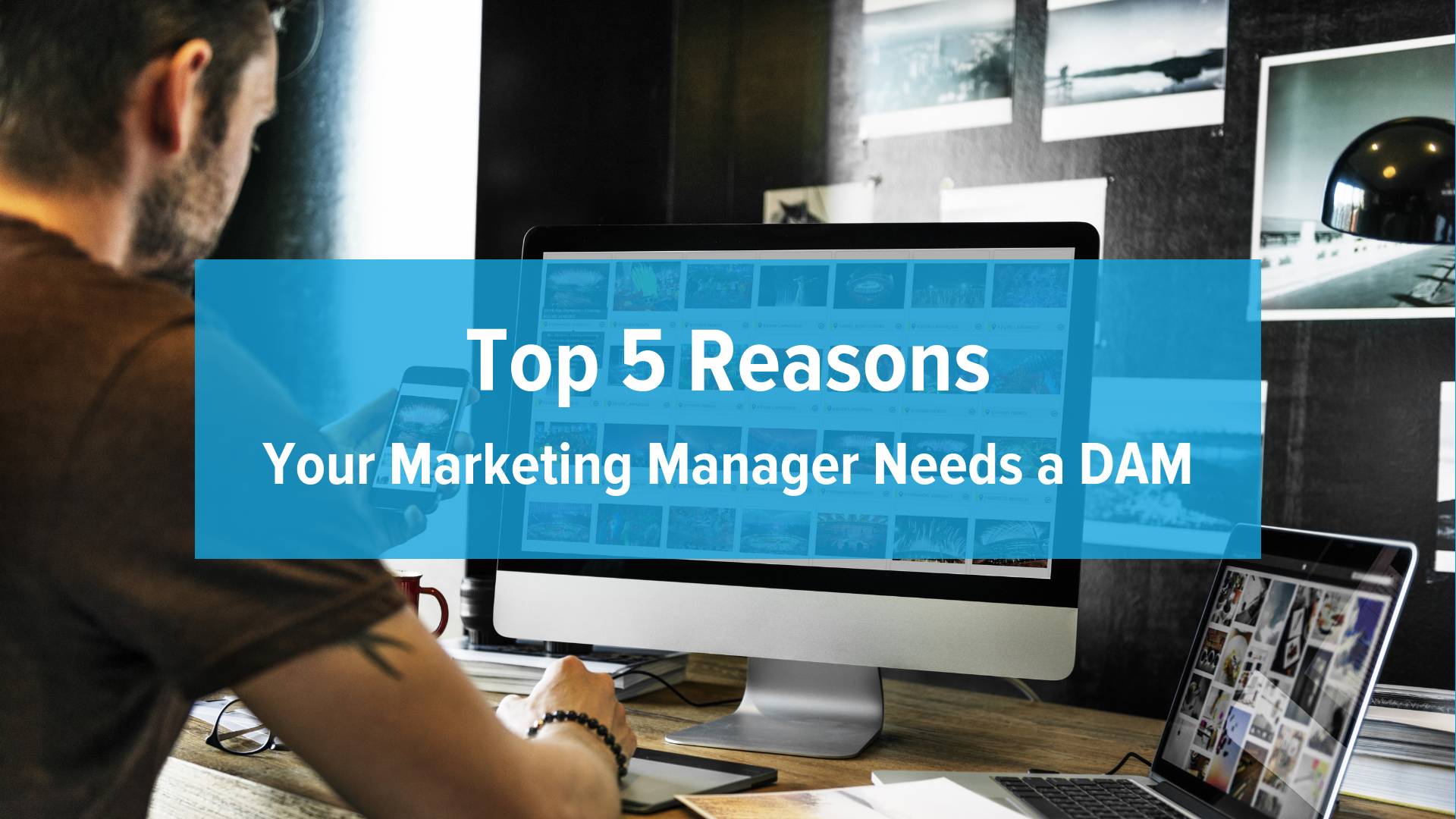 Top 5 Reasons Your Marketing Manager Needs a DAM